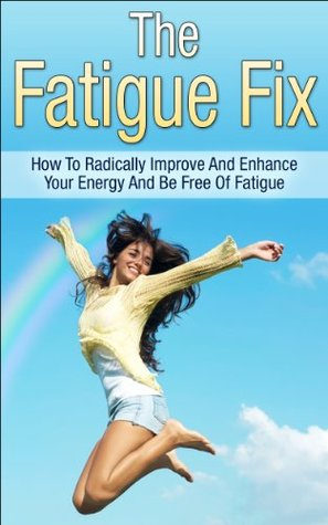 The Fatigue Fix: How To Radically Improve And Enhance Your Energy And Be Free Of Fatigue