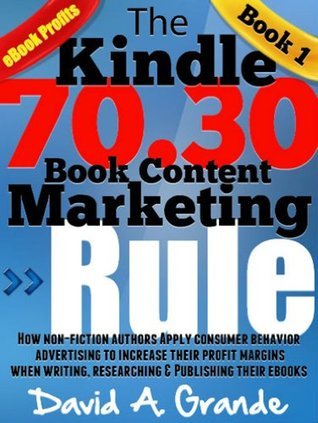 The Kindle 70.30 Book Content Marketing Rule: How Non-Fiction Authors Apply Consumer Behavior Advertising to Increase Their Profit Margins When Writing, ... (70.30 Kindle Book Content Marketing Rule)