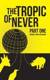 The Tropic of Never: Part 1