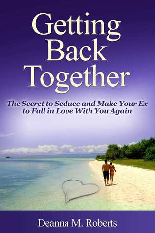 Getting Back Together: The Secret to Seduce and Make Your Ex to Fall
