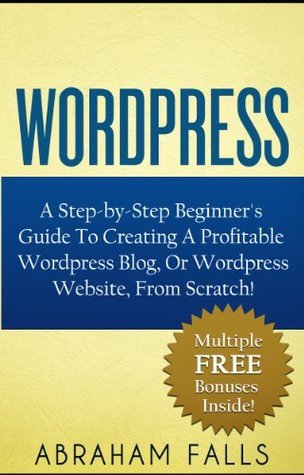 Wordpress: Your Step-by-Step Beginners Guide To Creating A Profitable Wordpress Blog, Or Wordpress Website, From Scratch!