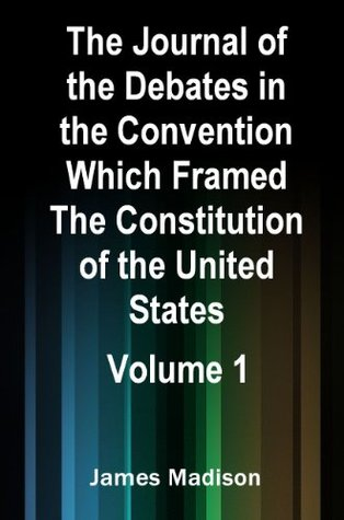The Journal of the Debates in the Convention Which Framed The Constitution of the United States (Illustrated) Volume 1