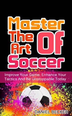 Master The Art Of Soccer Improve Your Game Enhance Your Tactics