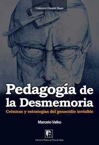 Pedagogía de la Desmemoria. Crónicas y estratégias del genocidio invisable