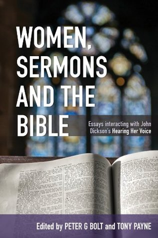 Women, Sermons and the Bible: Essays interacting with John Dicksons Hearing Her Voice