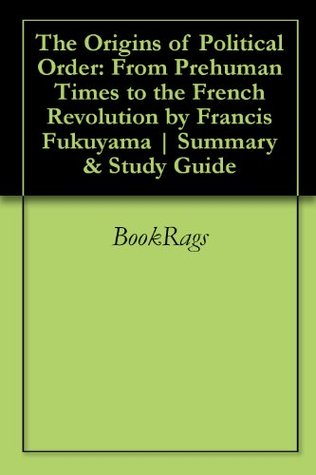 The Origins of Political Order: From Prehuman Times to the French Revolution by Francis Fukuyama | Summary & Study Guide
