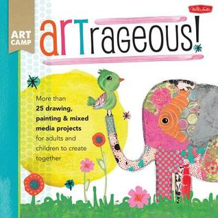 ARTrageous!: More than 25 drawing, painting & mixed media projects for adults and children to create together (Art Camp)