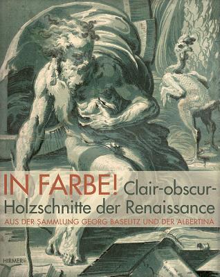 In Farbe!: Claire-Obscur-Holzschnitte Der Renaissance Aus Der Sammlung Baselitz Und Albertina