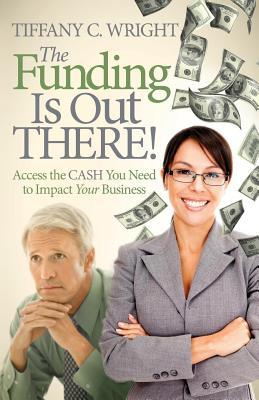 The Funding Is Out There! Access the Cash You Need to Impact Your Business