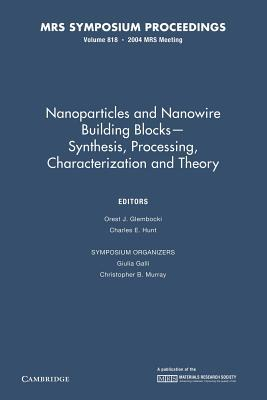 Nanoparticles and Nanowire Building Blocks Synthesis, Processing, Characterization and Theory: Volume 818