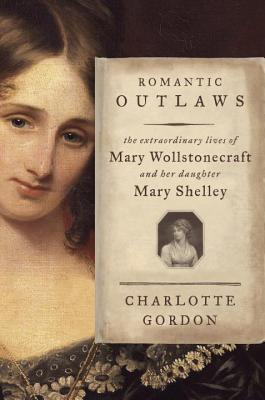 Romantic Outlaws: The Extraordinary Lives of Mary Wollstonecraft and Her Daughter Mary Shelley