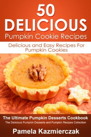 50 Delicious Pumpkin Cookie Recipes - Delicious and Easy Recipes For Pumpkin Cookies (The Ultimate Pumpkin Desserts Cookbook - The Delicious Pumpkin Desserts and Pumpkin Recipes Collection)