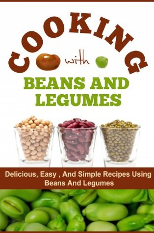 Cooking With Beans and Legumes: The Best, Simple, and Easiest Recipe Meals with Beans and Legumes