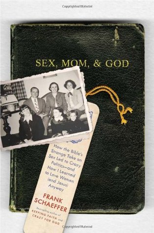 Sex, Mom, and God: How the Bible's Strange Take on Sex Led to Crazy Politics--and How I Learned to L
