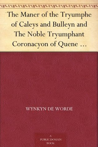 The Maner of the Tryumphe of Caleys and Bulleyn and The Noble Tryumphant Coronacyon of Quene Anne, Wyfe unto the Most Noble Kynge Henry VIII