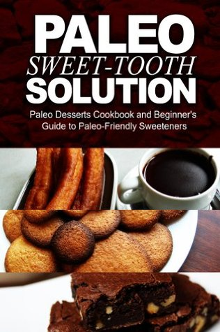 Paleo Sweet-Tooth Solution: Paleo Desserts Cookbook and beginner's guide to Paleo friendly sweeteners