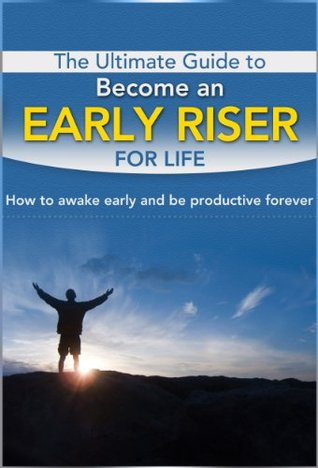 The Ultimate Guide to Become an Early Riser for Life: How to Awake Early and Be Productive Forever