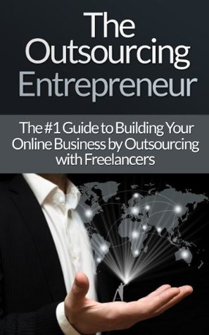 Outsourcing: Entrepreneur: The #1 Guide to Outsourcing! - Build Your Online Business by Outsourcing with Freelancers & Virtual Assistants!