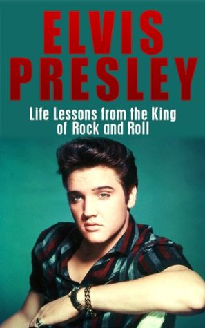Elvis Presley: Life Lessons from the King of Rock and Roll: Elvis Presley Revealed
