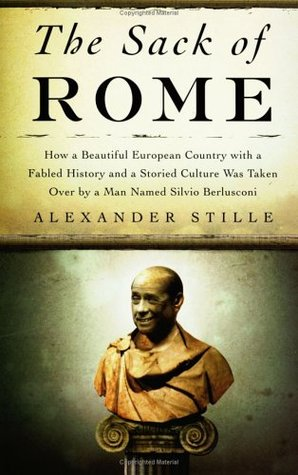The Sack of Rome: How a Beautiful European Country with a Fabled History and a Storied Culture Was Taken Over by a Man Named Silvio Berlusconi