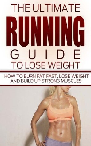 Running The Ultimate Running Guide To Lose Weight How To Burn Fat