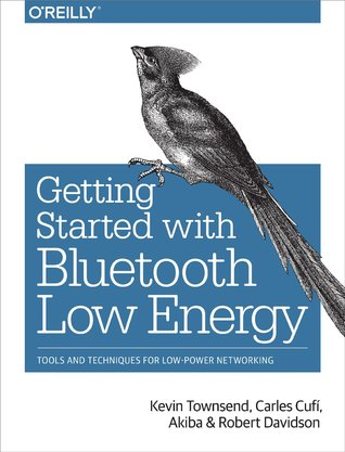 Getting Started with Bluetooth Low Energy: Tools and Techniques for Low-Power Networking por Kevin Townsend, Carles Cufi, Akiba, Robert Davidson