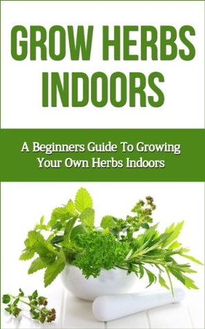 Grow herbs indoors a beginners guide to growing your own - Best herbs to grow indoors ...