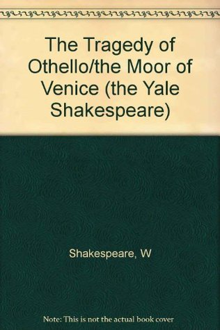 The Yale Shakespeare: The Tragedy of Othello The Moor of Venice