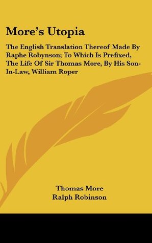 More's Utopia: The English Translation Thereof Made By Raphe Robynson; To Which Is Prefixed, The Life Of Sir Thomas More, By His Son-In-Law, William Roper