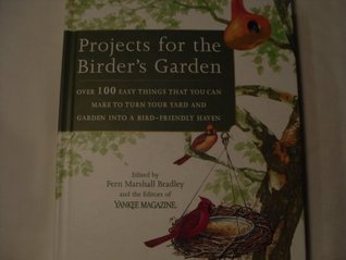 Projects For The Birders Garden: Over 100 Easy Things That You Can Make To Turn Your Yard And Garden Into A Bird-friendly Haven