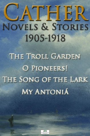 Cather Novels & Stories 1905-1918: The Troll Garden, O Pioneers!, The Song of the Lark, My Antoniá
