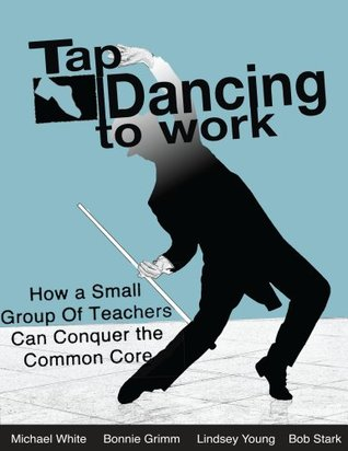 Ebook Tap Dancing to Work: How A Small Group of Teachers Can Conquer the Common Core by Michael White TXT!