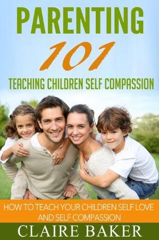 Parenting 101 - Teaching Children Self Compassion: How To Teach Your Children Self Love and Self Compassion