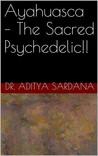 Ayahuasca - The Sacred Psychedelic!! by Aditya Sardana