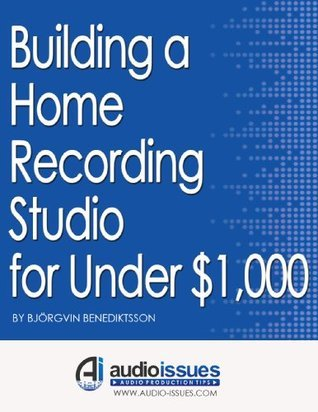 Building a Home Recording Studio for Under $1,000: Plus: Simple Tricks to Improve Your Recordings