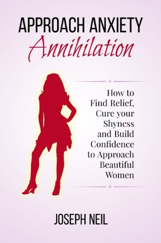 Approach Anxiety Annihilation: How to Find Relief, Cure your Shyness and Build Confidence to Approach Beautiful Women
