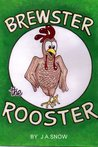 BREWSTER THE ROOSTER by J.A. Snow