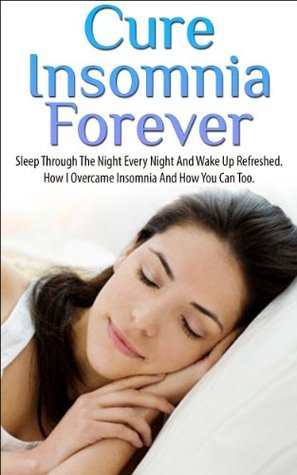 Cure Insmonia Forever: Sleep Through The Night Every Night And Wake Up Refreshed. How I Overcame Insomnia And How You Can To.