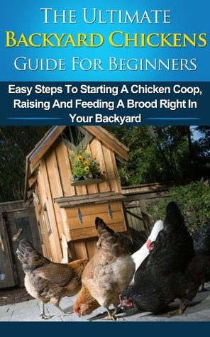Backyard Chickens Guide For Beginners: Easy Steps To Starting A Chicken Coop, Raising And Feeding A Brood Right In Your Backyard