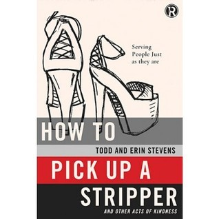 How to Pick Up a Stripper and Other Acts of Kindness: Serving People Just as They Are