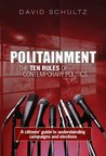 Politainment: The Ten Rules of Contemporary Politics: A citizens' guide to understanding campaigns and elections