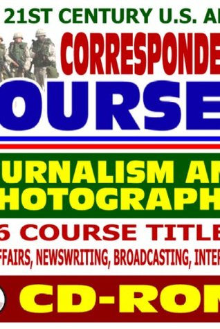 21st Century U.S. Army Correspondence Courses - Journalism and Photography: Public Affairs, News Writing, Broadcasting, Interviewing, Photographic Skills