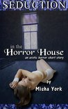 Seduction in the Horror House by Misha York