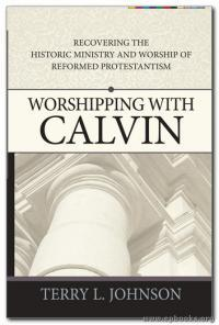 Worshipping with Calvin: Recovering the Historic Ministry and Worship of Reformed Protestantism