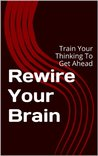 Rewire Your Brain: Train Your Thinking To Get Ahead