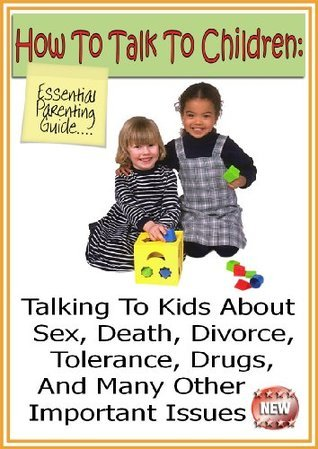 How To Talk To Children: Talking To Kids About Sex, Death, Divorce, Tolerance, And Other Important Issues