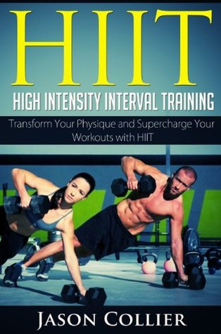 HIIT: High Intensity Interval Training - Transform Your Physique and Supercharge Your Workouts with HIIT