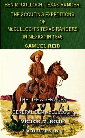 Ben McCulloch, Texas Ranger: The Scouting Expeditions Of McCulloch's Texas Rangers In Mexico In 1846 & The Life & Services Of General Ben McCulloch (2 ... Tales Of The Texas Rangers Book 1)