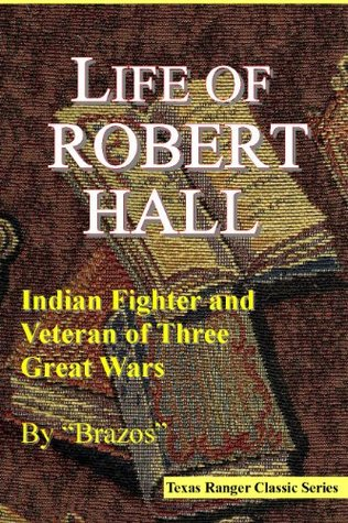 Life of Robert Hall: Indian Fighter and Veteran of Three Great Wars (Texas Ranger) (Texas Ranger Classic Series)