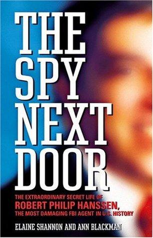 The Spy Next Door: The Extraordinary Secret Life of Robert Philip Hanssen, the Most Damaging FBI Agent in U.S. History